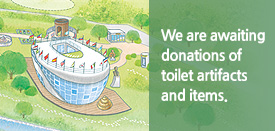 We are awaiting donations of toilet artifacts and items.